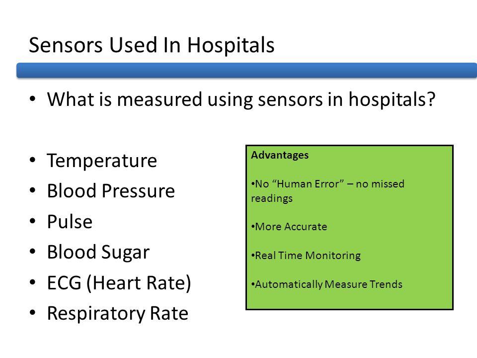 Sensors Used In Hospitals What is measured using sensors in hospitals? Temperature Blood Pressure Pulse Blood Sugar ECG (Heart Rate) Respiratory Rate