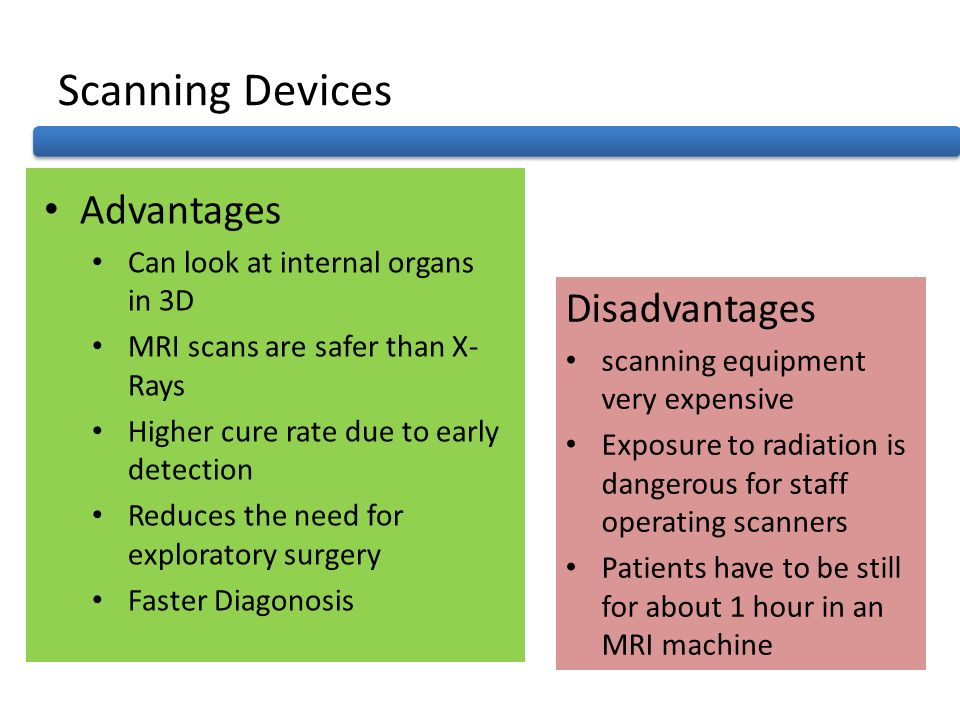 Scanning Devices Advantages Can look at internal organs in 3D MRI scans are safer than X- Rays Higher cure rate due to early detection Reduces the nee