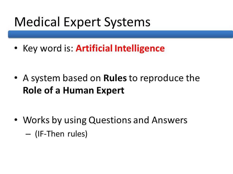 Medical Expert Systems Key word is: Artificial Intelligence A system based on Rules to reproduce the Role of a Human Expert Works by using Questions a