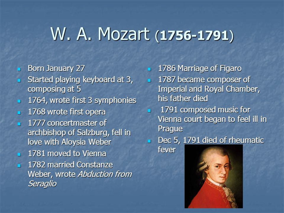 W. A. Mozart (1756-1791) Born January 27 Born January 27 Started playing keyboard at 3, composing at 5 Started playing keyboard at 3, composing at 5 1