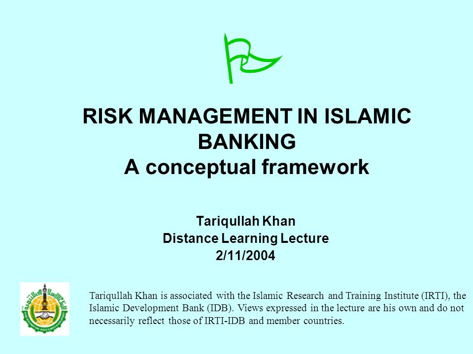 RISK MANAGEMENT IN ISLAMIC BANKING A conceptual framework Tariqullah Khan Distance Learning Lecture 2/11/2004 Tariqullah Khan is associated with the Islamic Research and Training Institute (IRTI), the Islamic Development Bank (IDB).