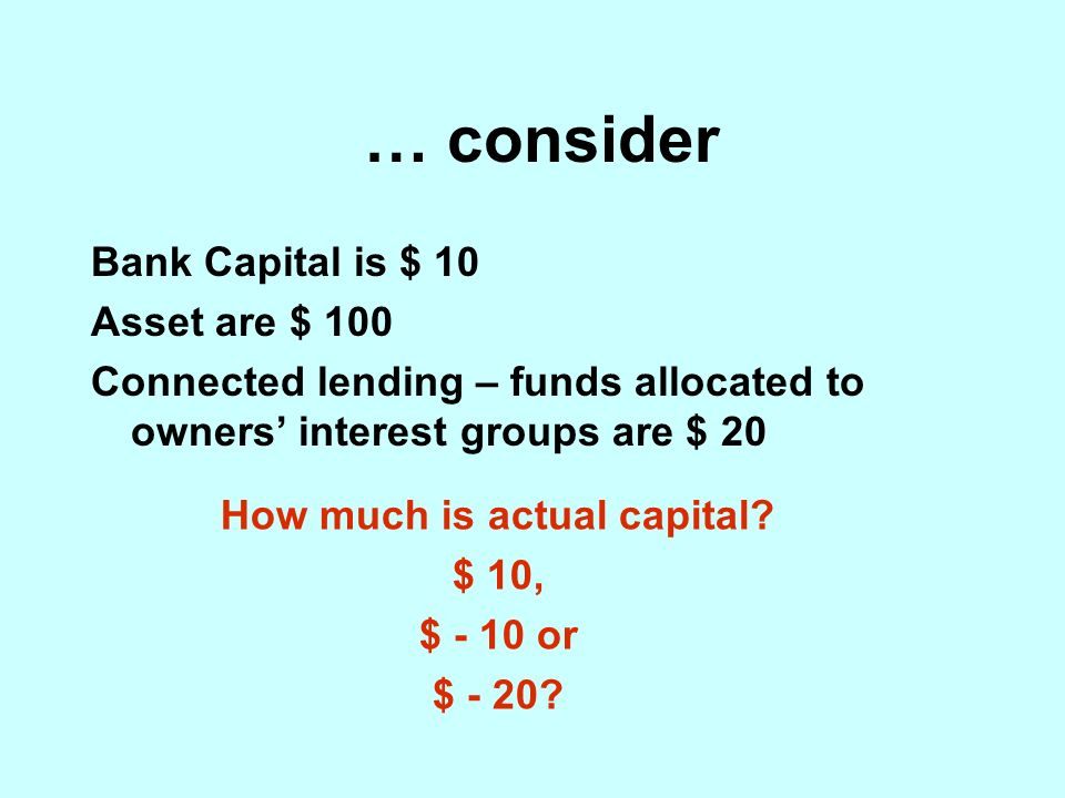 … consider Bank Capital is $ 10 Asset are $ 100 Connected lending – funds allocated to owners interest groups are $ 20 How much is actual capital.