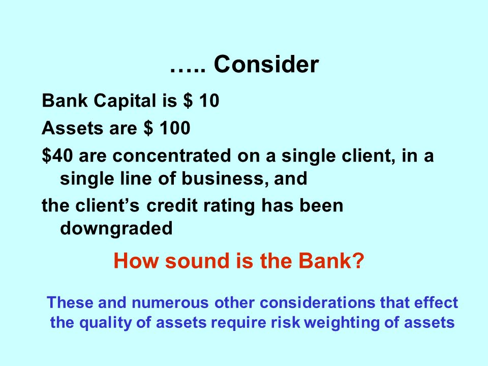 ….. Consider Bank Capital is $ 10 Assets are $ 100 $40 are concentrated on a single client, in a single line of business, and the clients credit ratin