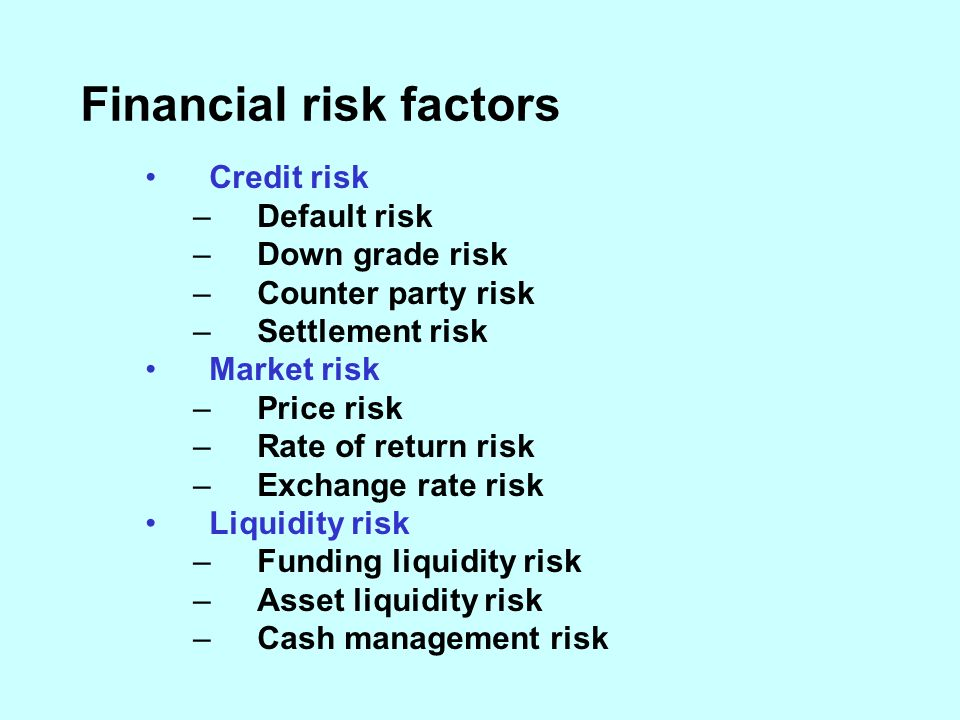 Financial risk factors Credit risk –Default risk –Down grade risk –Counter party risk –Settlement risk Market risk –Price risk –Rate of return risk –Exchange rate risk Liquidity risk –Funding liquidity risk –Asset liquidity risk –Cash management risk
