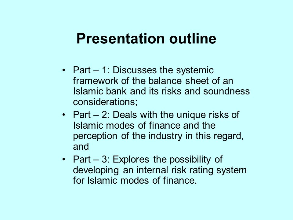 Presentation outline Part – 1: Discusses the systemic framework of the balance sheet of an Islamic bank and its risks and soundness considerations; Part – 2: Deals with the unique risks of Islamic modes of finance and the perception of the industry in this regard, and Part – 3: Explores the possibility of developing an internal risk rating system for Islamic modes of finance.