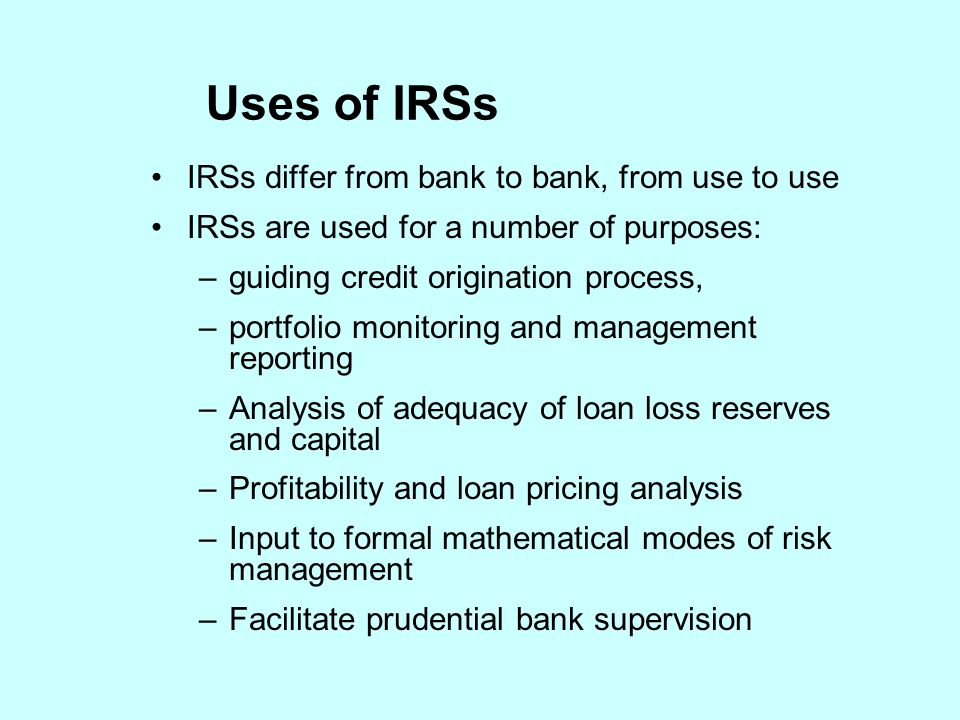 Uses of IRSs IRSs differ from bank to bank, from use to use IRSs are used for a number of purposes: –guiding credit origination process, –portfolio monitoring and management reporting –Analysis of adequacy of loan loss reserves and capital –Profitability and loan pricing analysis –Input to formal mathematical modes of risk management –Facilitate prudential bank supervision