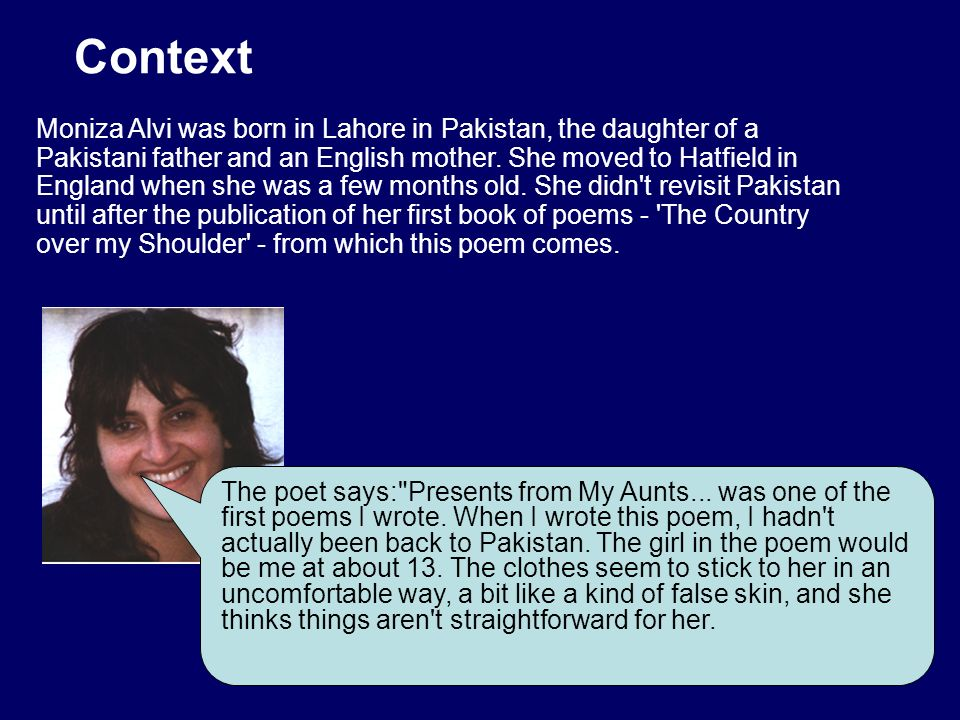 Context Moniza Alvi was born in Lahore in Pakistan, the daughter of a Pakistani father and an English mother. She moved to Hatfield in England when sh