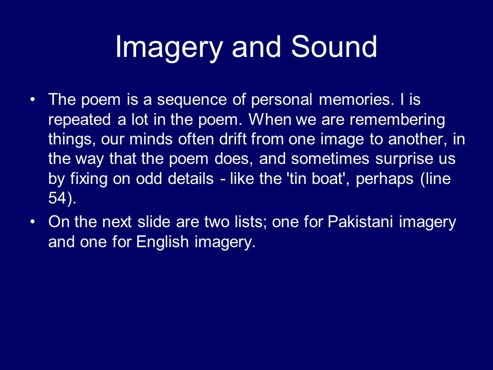 Imagery and Sound The poem is a sequence of personal memories. I is repeated a lot in the poem. When we are remembering things, our minds often drift