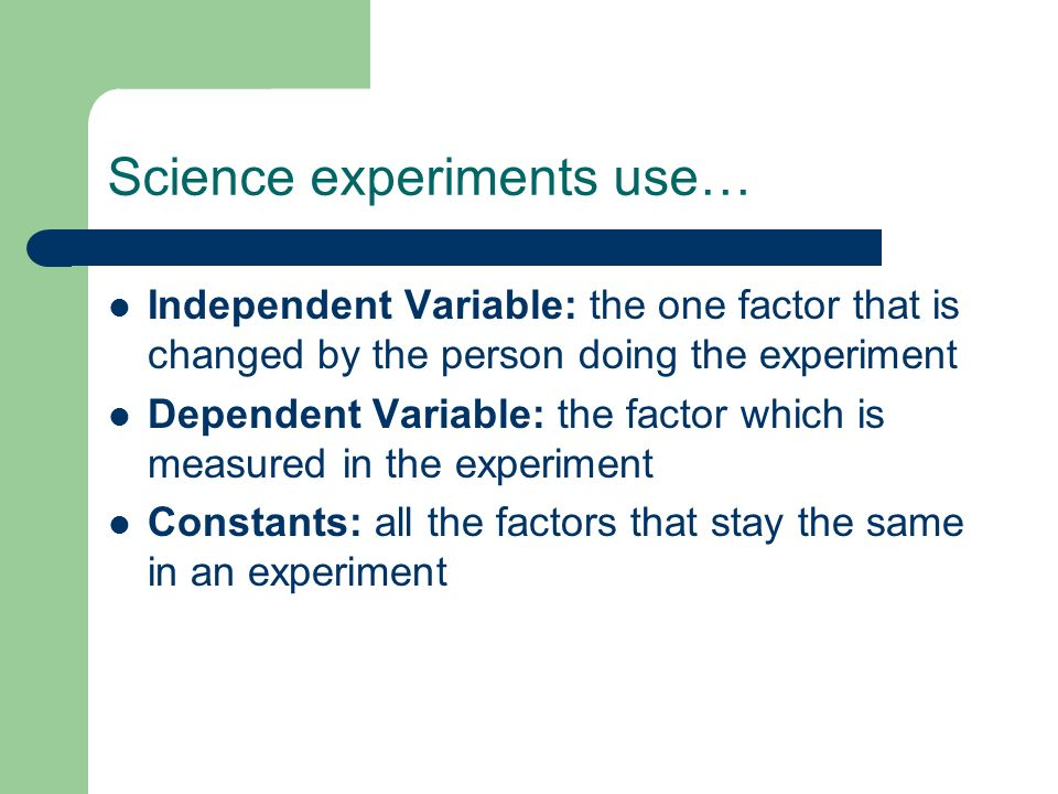 Science experiments use… Independent Variable: the one factor that is changed by the person doing the experiment Dependent Variable: the factor which