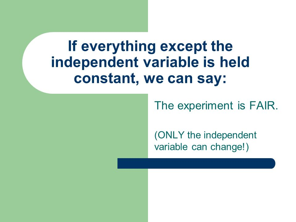 If everything except the independent variable is held constant, we can say: The experiment is FAIR. (ONLY the independent variable can change!)