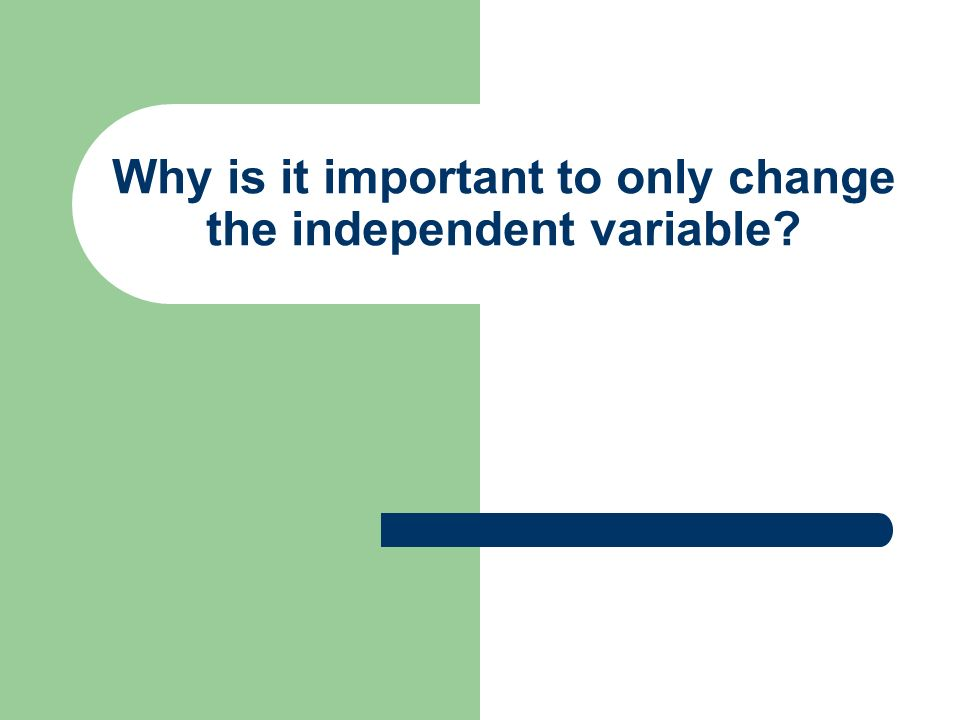 Why is it important to only change the independent variable?