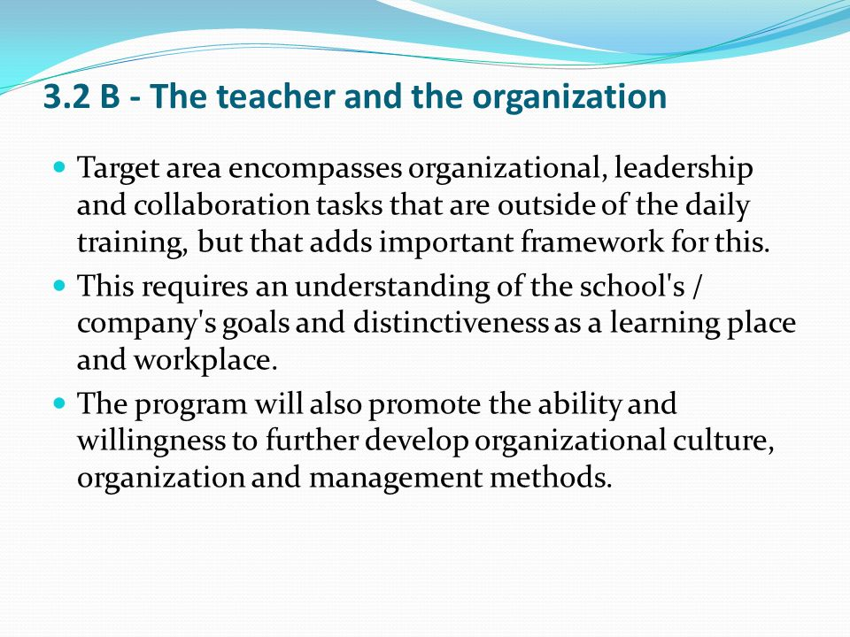 3.2 B - The teacher and the organization Target area encompasses organizational, leadership and collaboration tasks that are outside of the daily trai