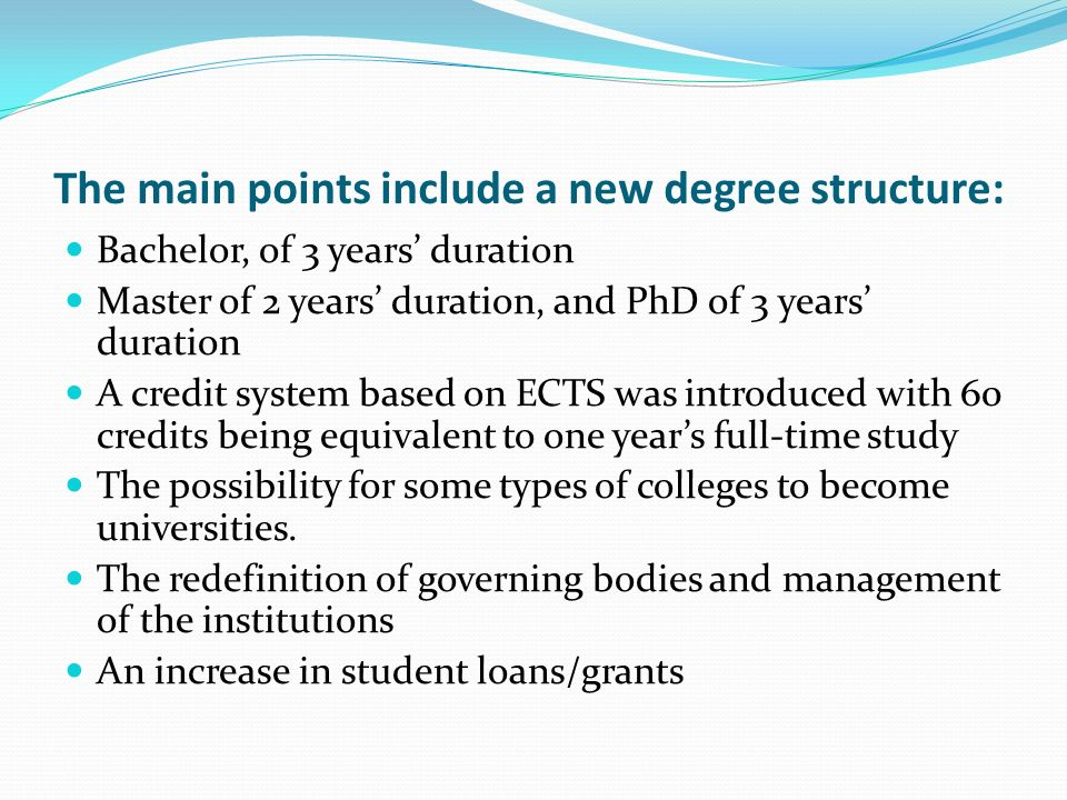 The main points include a new degree structure: Bachelor, of 3 years duration Master of 2 years duration, and PhD of 3 years duration A credit system