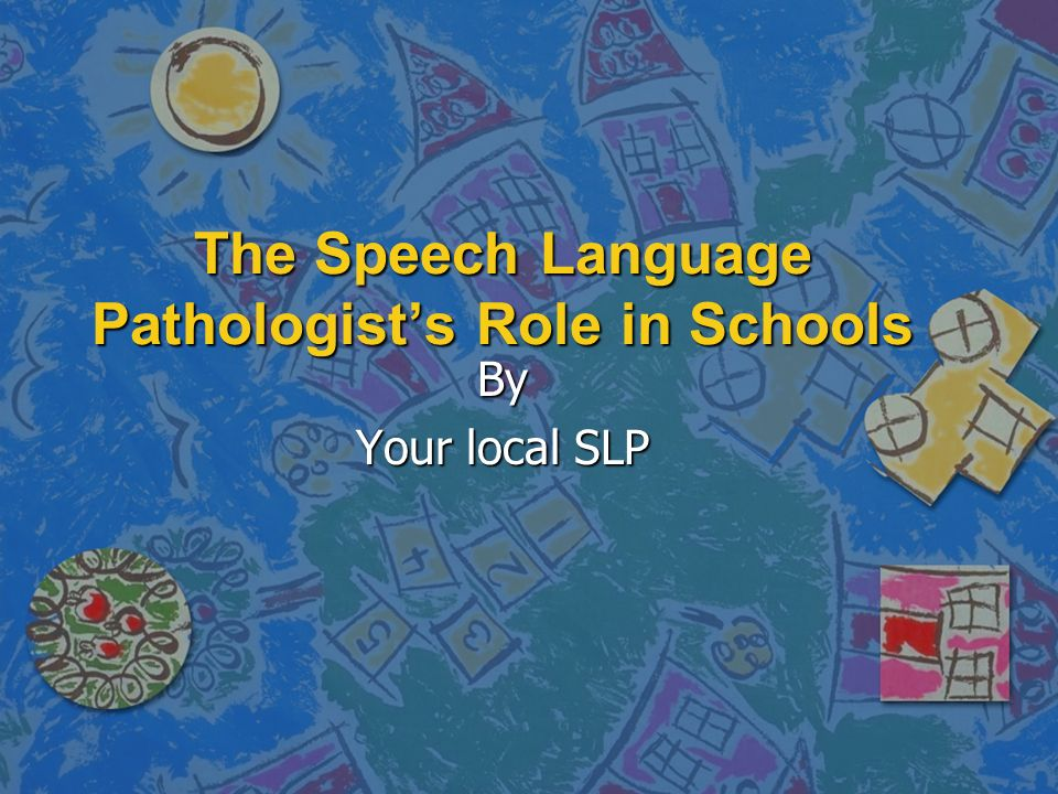 The Speech Language Pathologists Role in Schools By Your local SLP