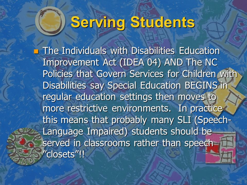 Serving Students n The Individuals with Disabilities Education Improvement Act (IDEA 04) AND The NC Policies that Govern Services for Children with Di
