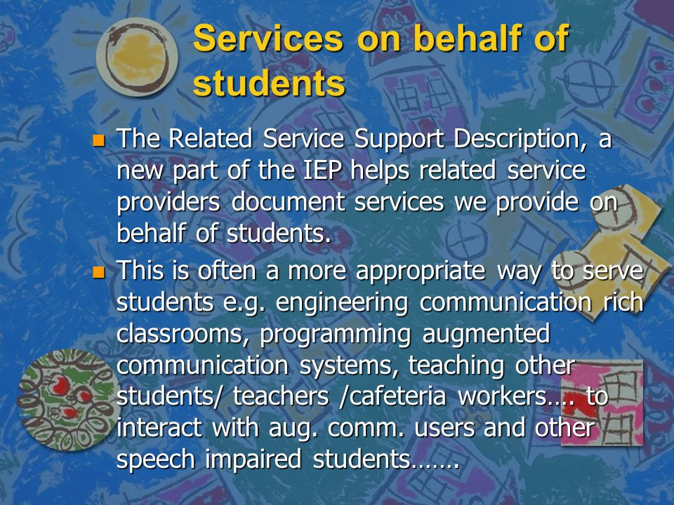Services on behalf of students n The Related Service Support Description, a new part of the IEP helps related service providers document services we p