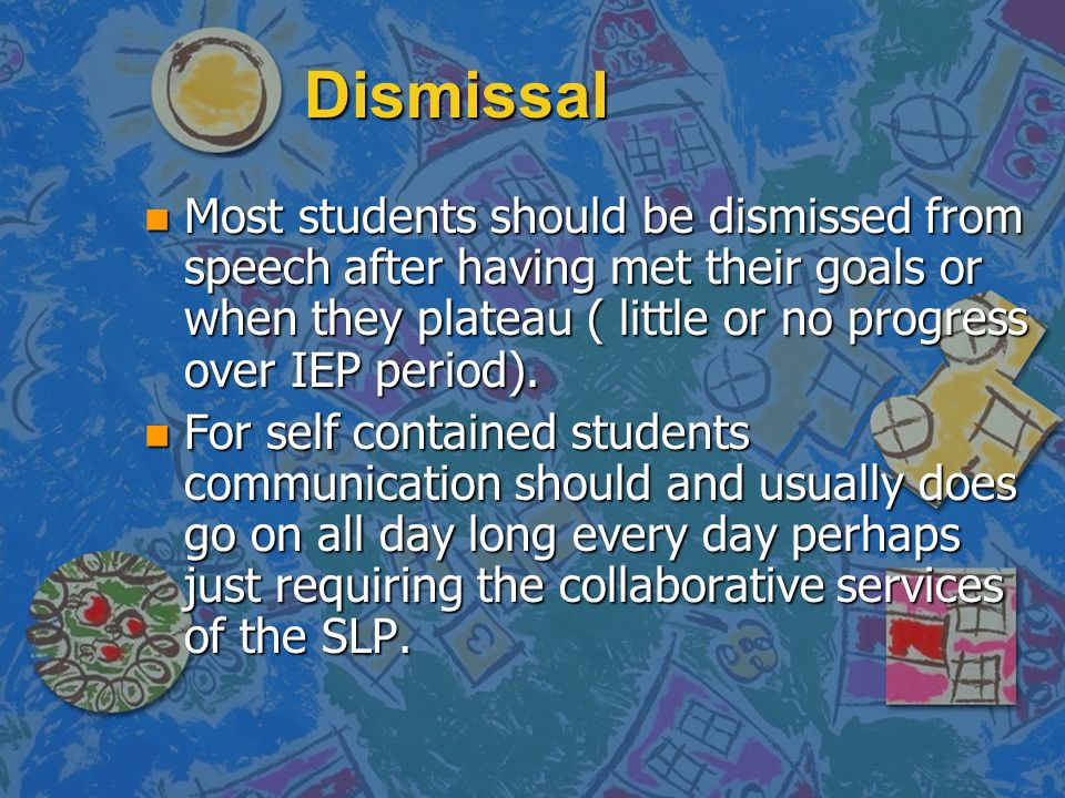 Dismissal n Most students should be dismissed from speech after having met their goals or when they plateau ( little or no progress over IEP period).