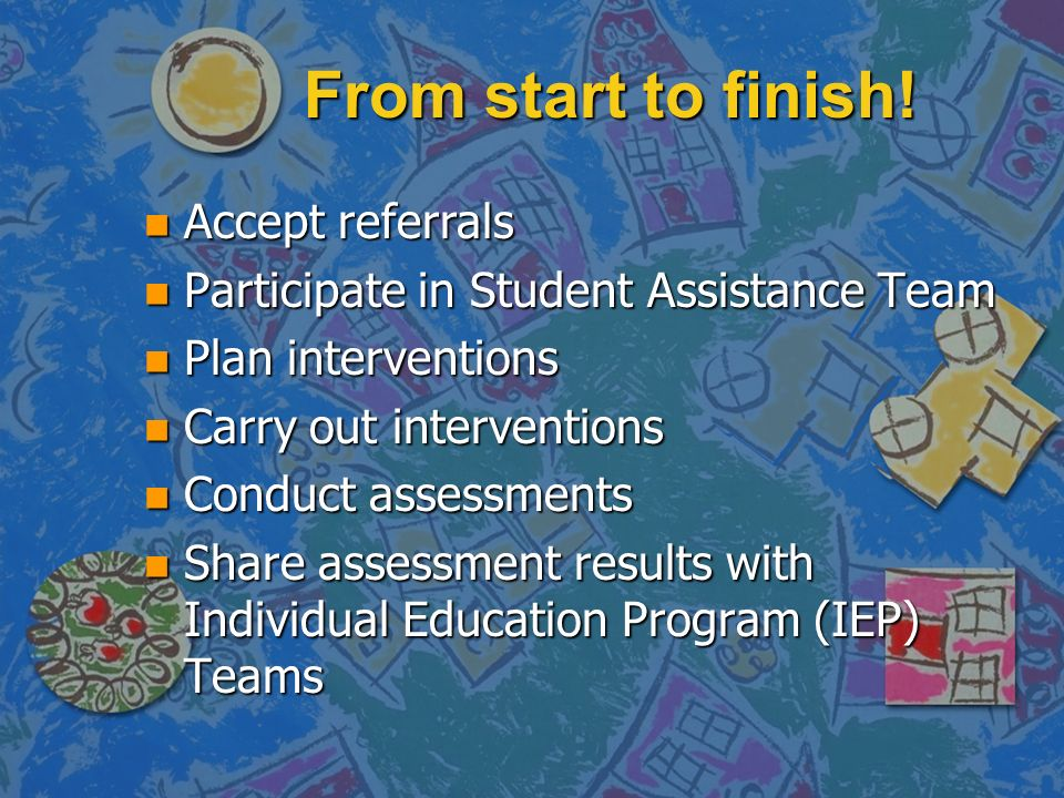 From start to finish! n Accept referrals n Participate in Student Assistance Team n Plan interventions n Carry out interventions n Conduct assessments