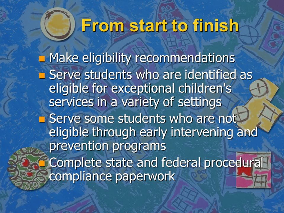 From start to finish n Make eligibility recommendations n Serve students who are identified as eligible for exceptional children's services in a varie