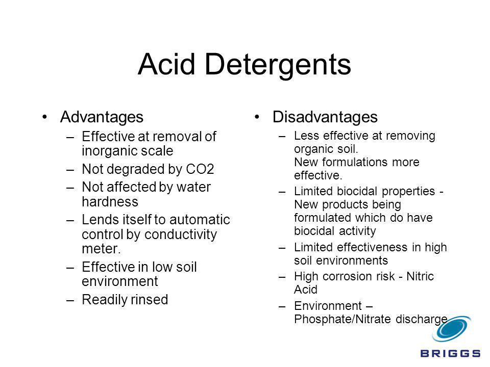 Acid Detergents Advantages –Effective at removal of inorganic scale –Not degraded by CO2 –Not affected by water hardness –Lends itself to automatic co