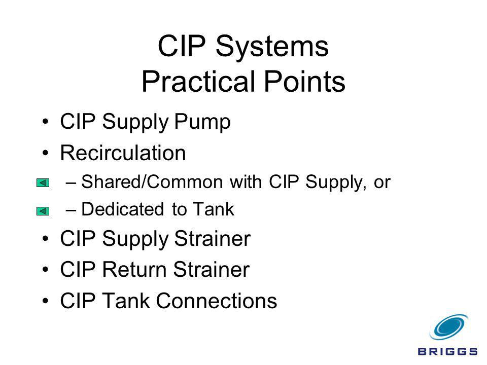 CIP Systems Practical Points CIP Supply Pump Recirculation –Shared/Common with CIP Supply, or –Dedicated to Tank CIP Supply Strainer CIP Return Strain