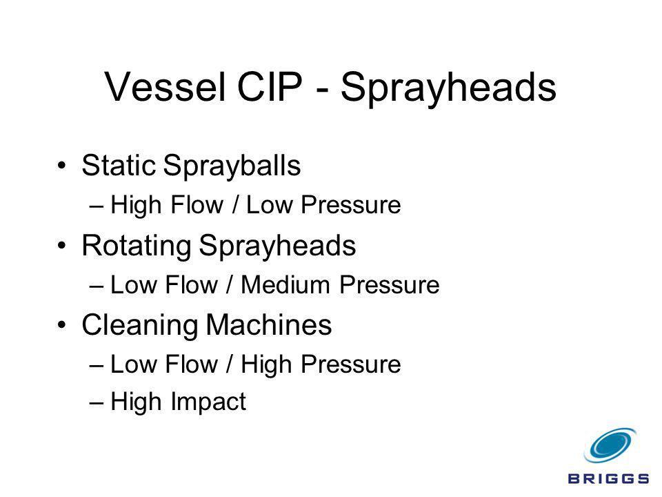 Vessel CIP - Sprayheads Static Sprayballs –High Flow / Low Pressure Rotating Sprayheads –Low Flow / Medium Pressure Cleaning Machines –Low Flow / High