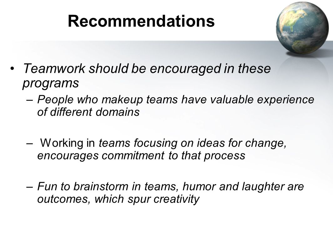 Recommendations Teamwork should be encouraged in these programs –People who makeup teams have valuable experience of different domains – Working in te