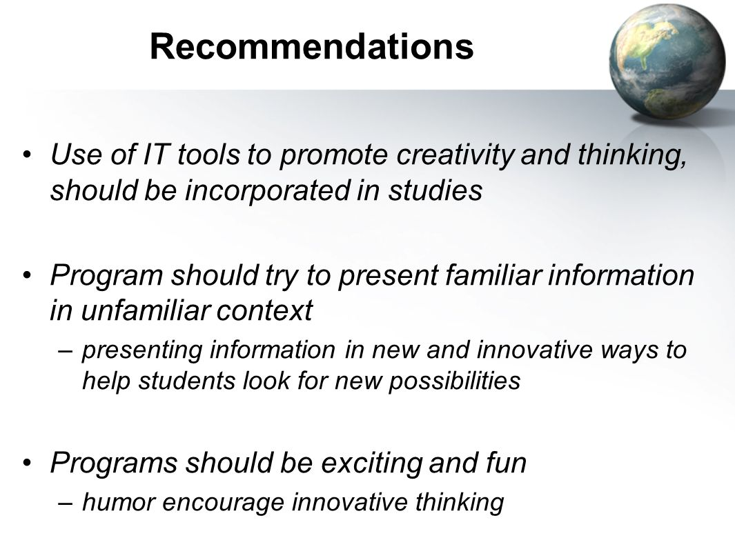 Recommendations Use of IT tools to promote creativity and thinking, should be incorporated in studies Program should try to present familiar informati