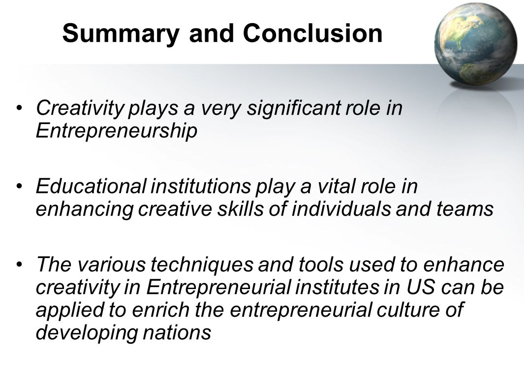 Summary and Conclusion Creativity plays a very significant role in Entrepreneurship Educational institutions play a vital role in enhancing creative s