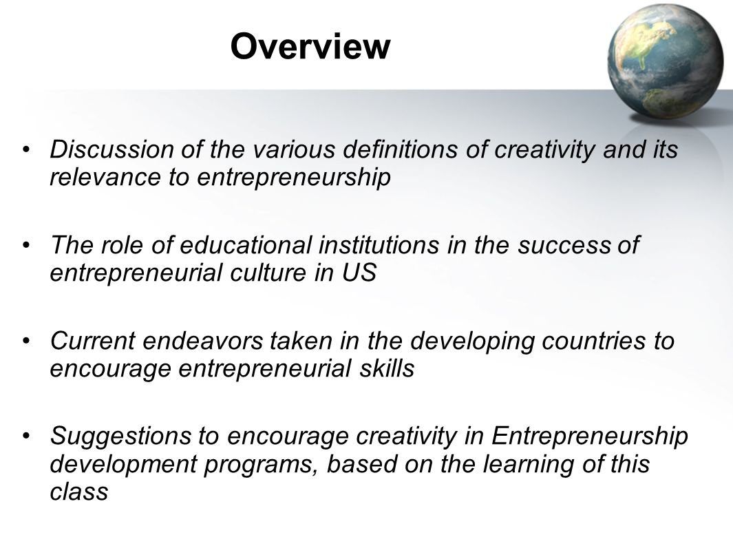 Overview Discussion of the various definitions of creativity and its relevance to entrepreneurship The role of educational institutions in the success