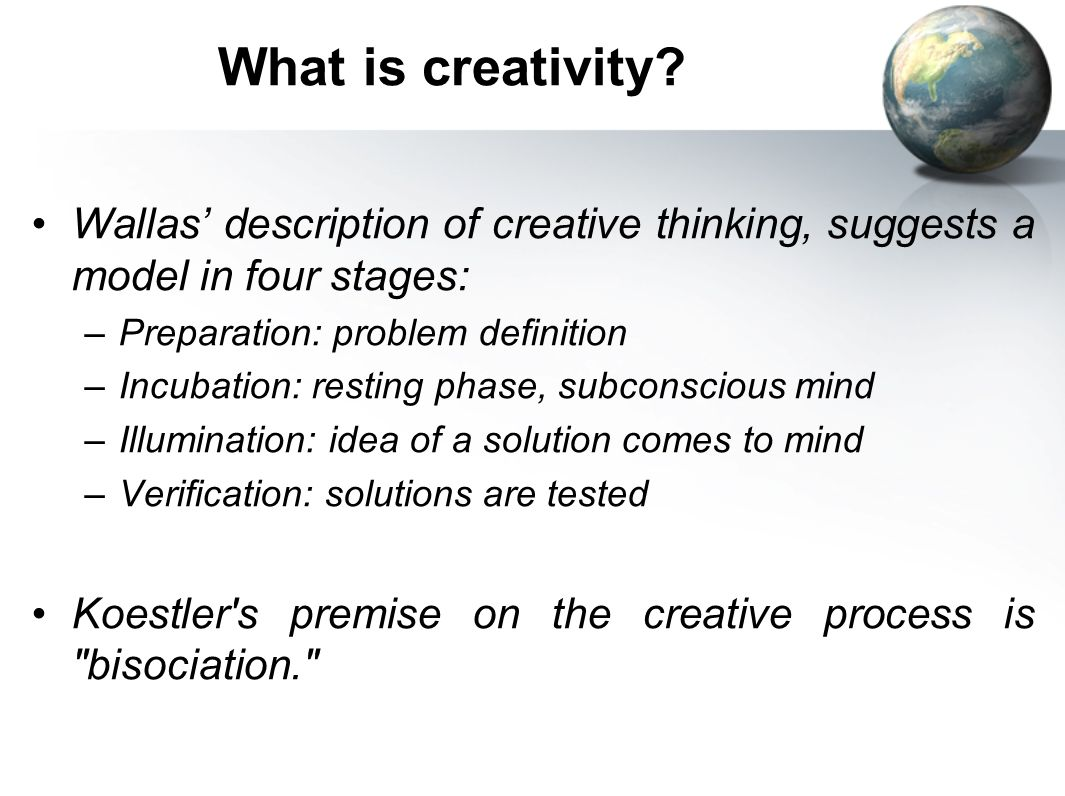 What is creativity? Wallas description of creative thinking, suggests a model in four stages: –Preparation: problem definition –Incubation: resting ph