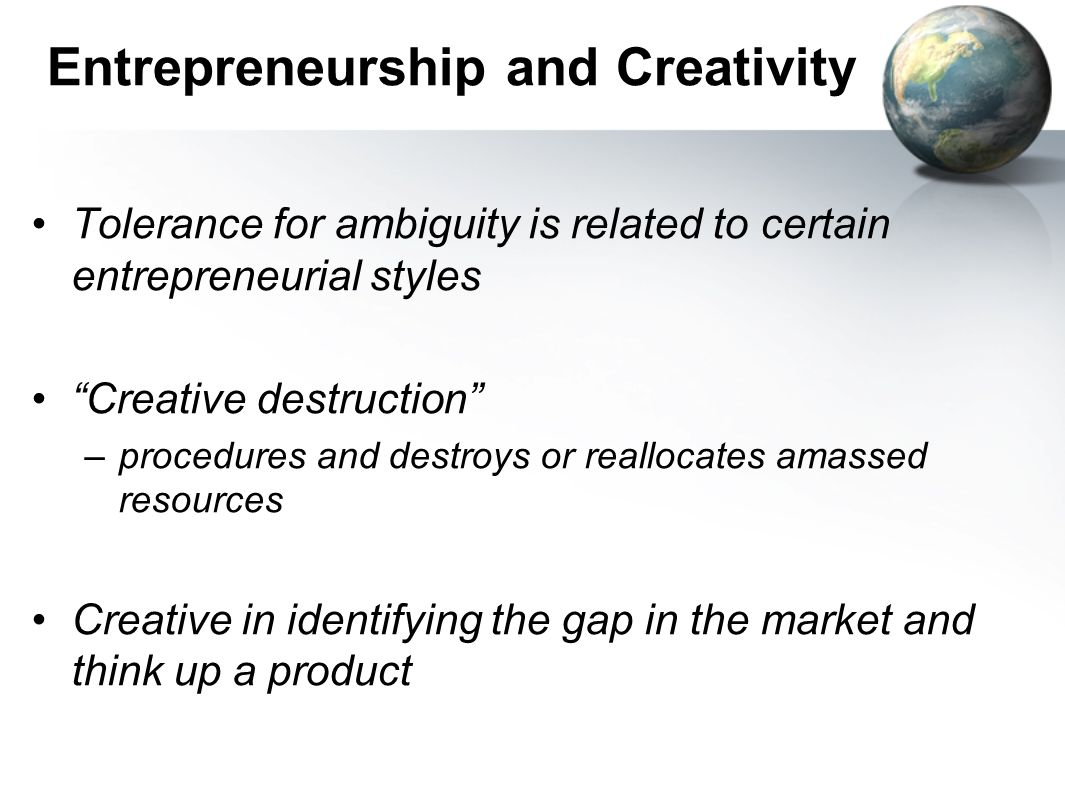 Entrepreneurship and Creativity Tolerance for ambiguity is related to certain entrepreneurial styles Creative destruction –procedures and destroys or