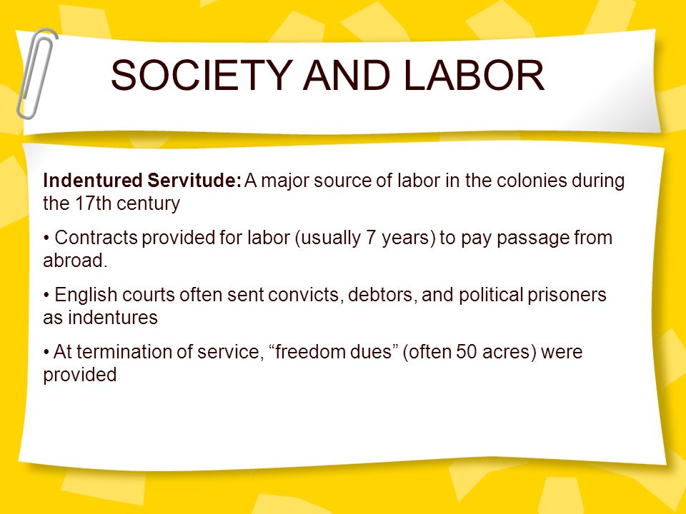 Indentured Servitude: A major source of labor in the colonies during the 17th century Contracts provided for labor (usually 7 years) to pay passage fr