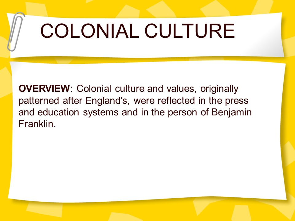 COLONIAL CULTURE OVERVIEW: Colonial culture and values, originally patterned after Englands, were reflected in the press and education systems and in