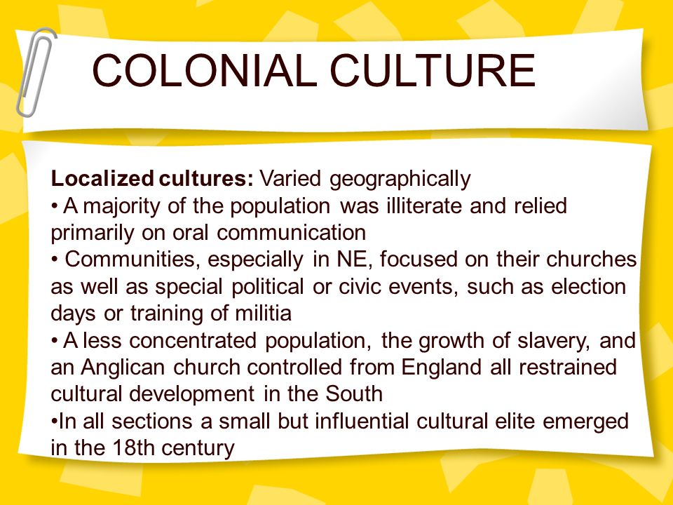 COLONIAL CULTURE Localized cultures: Varied geographically A majority of the population was illiterate and relied primarily on oral communication Comm
