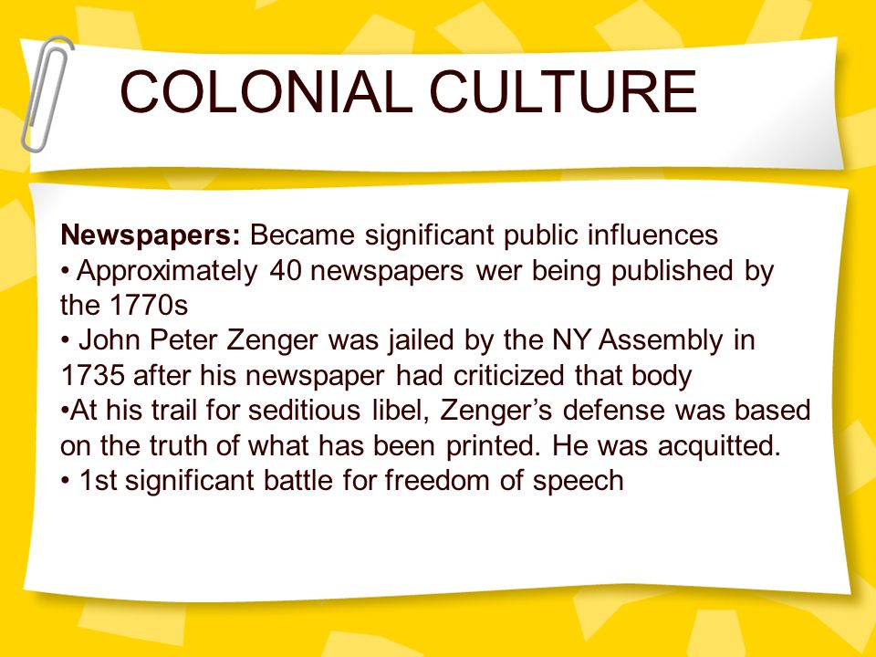 COLONIAL CULTURE Newspapers: Became significant public influences Approximately 40 newspapers wer being published by the 1770s John Peter Zenger was j