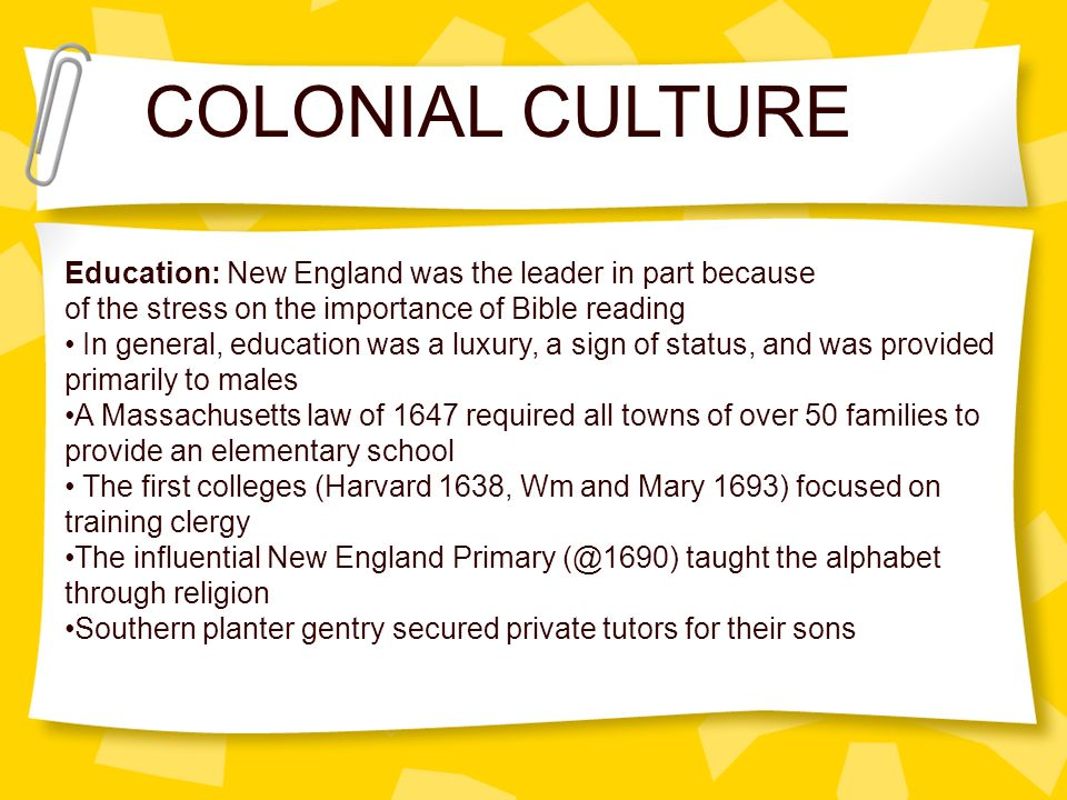 COLONIAL CULTURE Education: New England was the leader in part because of the stress on the importance of Bible reading In general, education was a lu