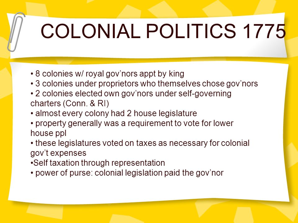 COLONIAL POLITICS 1775 8 colonies w/ royal govnors appt by king 3 colonies under proprietors who themselves chose govnors 2 colonies elected own govno