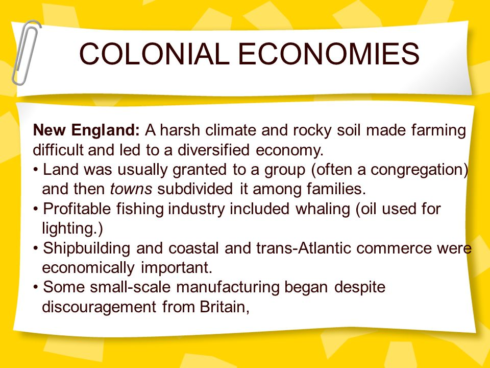 New England: A harsh climate and rocky soil made farming difficult and led to a diversified economy. Land was usually granted to a group (often a cong