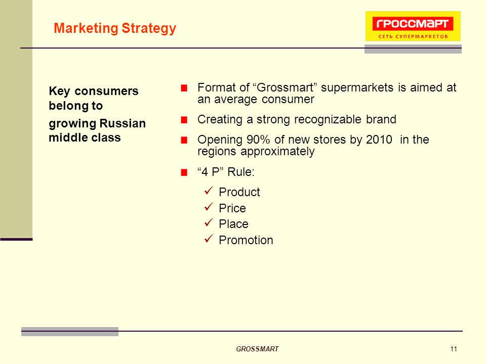 GROSSMART11 Marketing Strategy Format of Grossmart supermarkets is aimed at an average consumer Creating a strong recognizable brand Opening 90% of new stores by 2010 in the regions approximately 4 P Rule: Product Price Place Promotion Key consumers belong to growing Russian middle class
