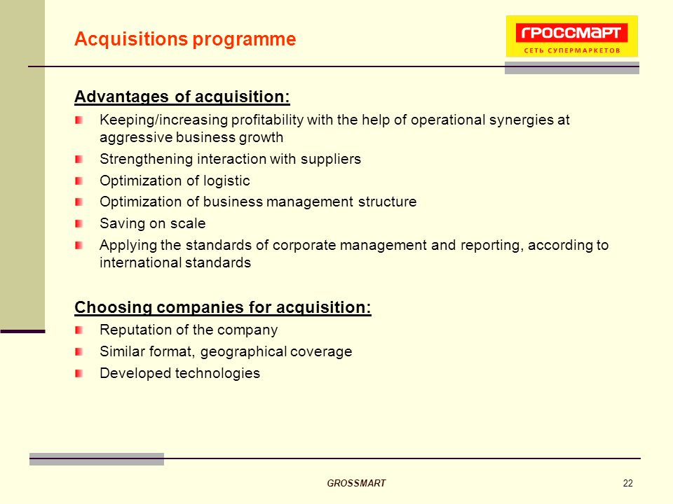 GROSSMART22 Acquisitions programme Advantages of acquisition: Keeping/increasing profitability with the help of operational synergies at aggressive business growth Strengthening interaction with suppliers Optimization of logistic Optimization of business management structure Saving on scale Applying the standards of corporate management and reporting, according to international standards Choosing companies for acquisition: Reputation of the company Similar format, geographical coverage Developed technologies