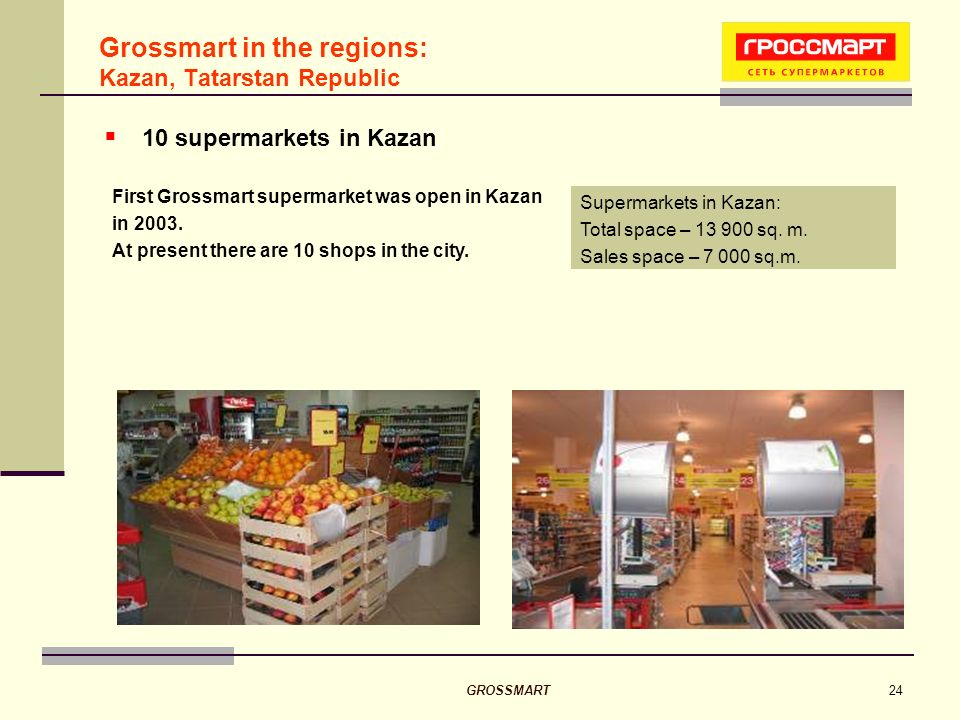 GROSSMART24 Grossmart in the regions: Kazan, Tatarstan Republic 10 supermarkets in Kazan Supermarkets in Kazan: Total space – 13 900 sq.