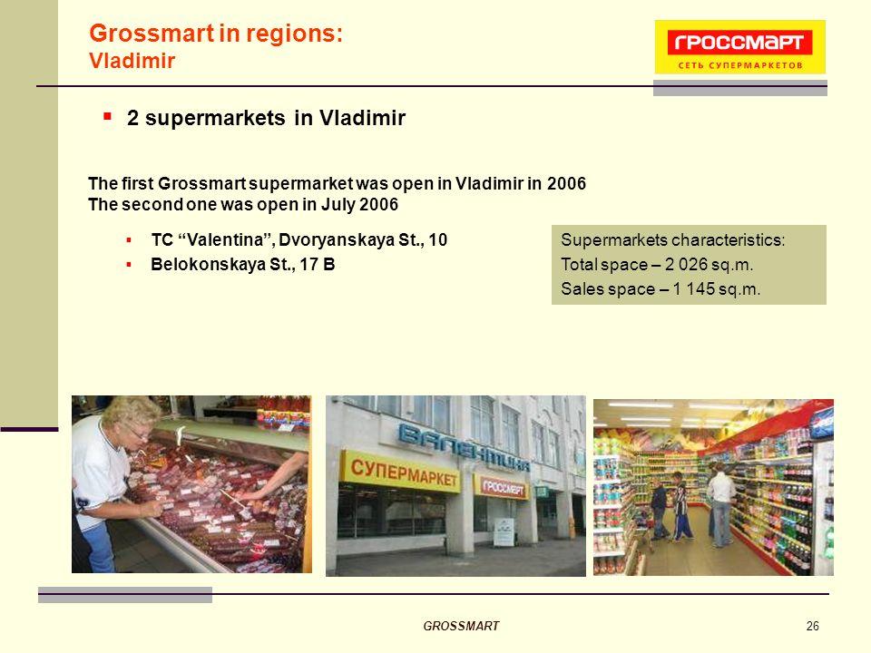 GROSSMART26 Grossmart in regions: Vladimir TC Valentina, Dvoryanskaya St., 10 Belokonskaya St., 17 B Supermarkets characteristics: Total space – 2 026