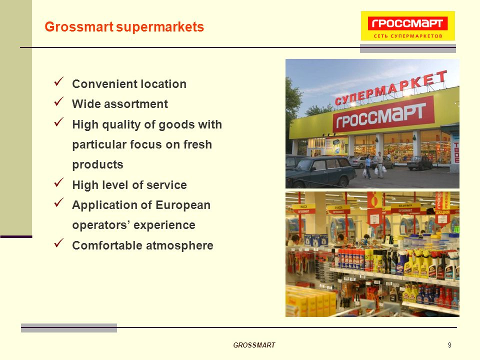 GROSSMART9 Grossmart supermarkets Convenient location Wide assortment High quality of goods with particular focus on fresh products High level of service Application of European operators experience Comfortable atmosphere