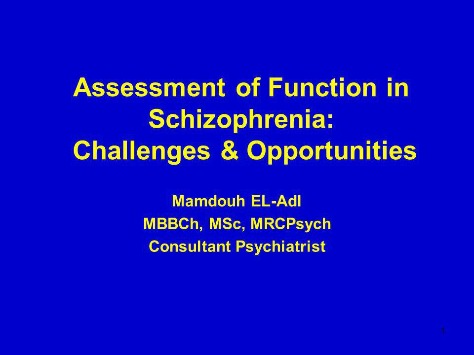 1 Assessment of Function in Schizophrenia: Challenges & Opportunities Mamdouh EL-Adl MBBCh, MSc, MRCPsych Consultant Psychiatrist