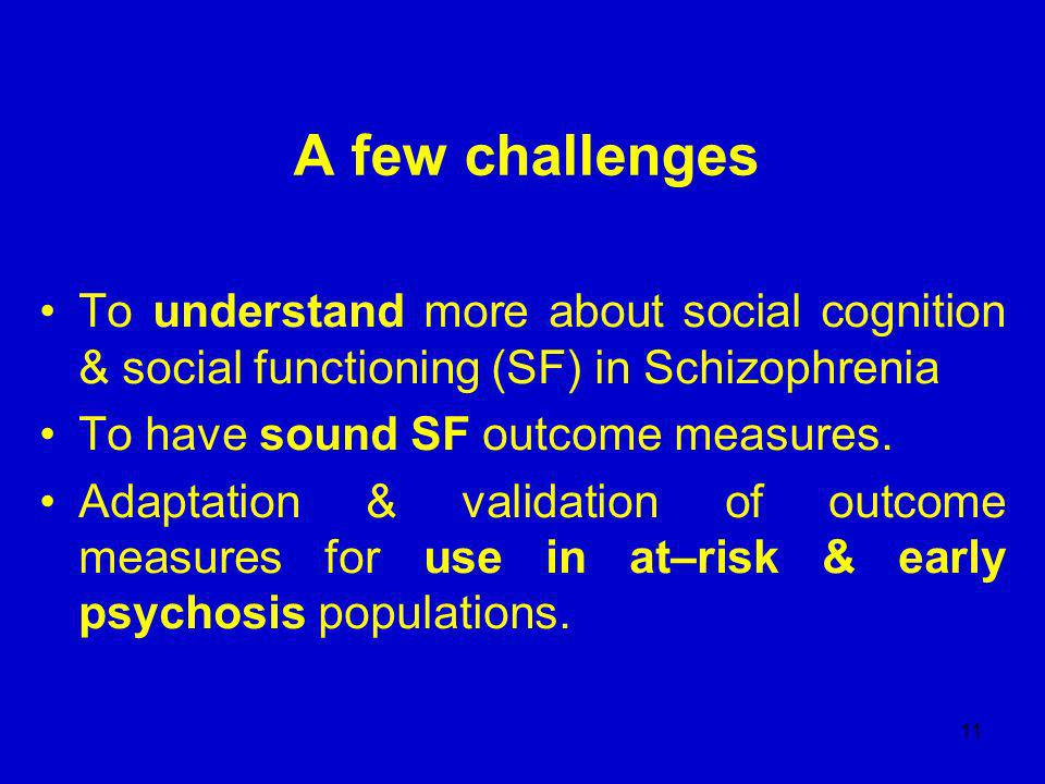 11 A few challenges To understand more about social cognition & social functioning (SF) in Schizophrenia To have sound SF outcome measures.