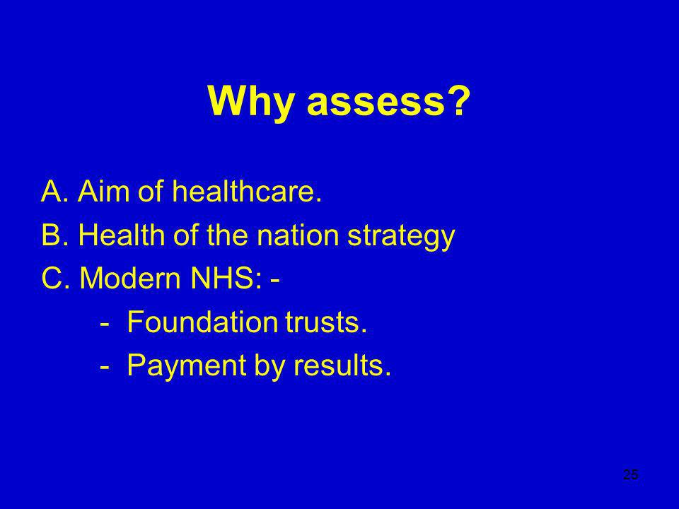 25 Why assess. A. Aim of healthcare. B. Health of the nation strategy C.