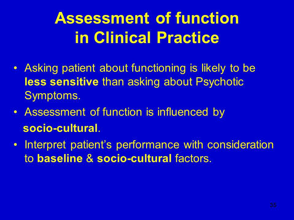 35 Assessment of function in Clinical Practice Asking patient about functioning is likely to be less sensitive than asking about Psychotic Symptoms.
