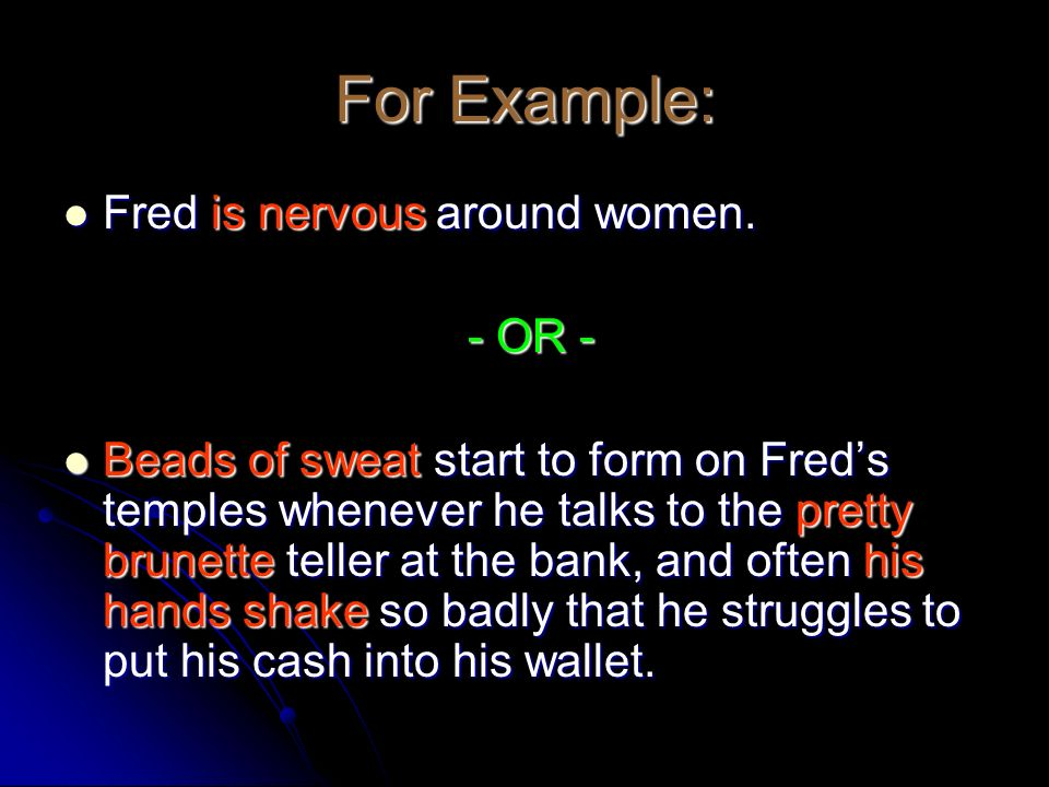 For Example: Fred is nervous around women. Fred is nervous around women. - OR - - OR - Beads of sweat start to form on Freds temples whenever he talks