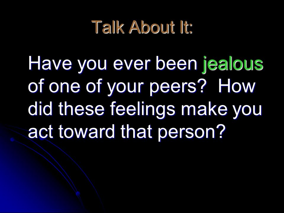 Talk About It: Have you ever been jealous of one of your peers? How did these feelings make you act toward that person? Have you ever been jealous of
